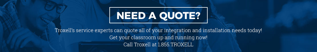 Need a quote? Troxell's service experts can quote all of your integration and installation needs today! Get your classroom up and running now! Call Troxell at 1.855.TROXELL or 770.676.8477